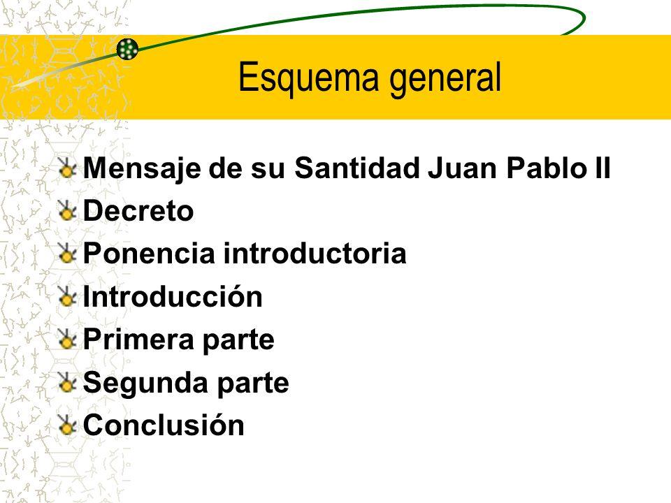 Esquema general Mensaje de su Santidad Juan Pablo II Decreto Ponencia introductoria Introducción Primera parte Segunda parte Conclusión