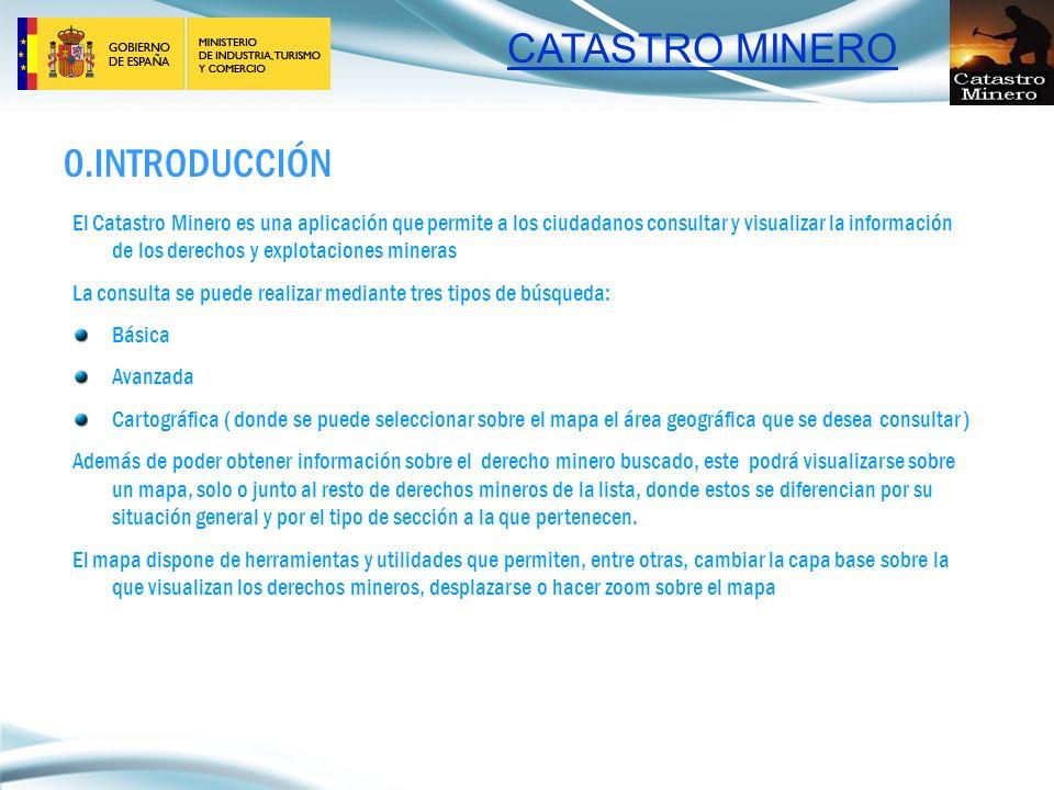 CATASTRO MINERO 0.INTRODUCCIÓN El Catastro Minero es una aplicación que permite a los ciudadanos consultar y visualizar la información de los derechos