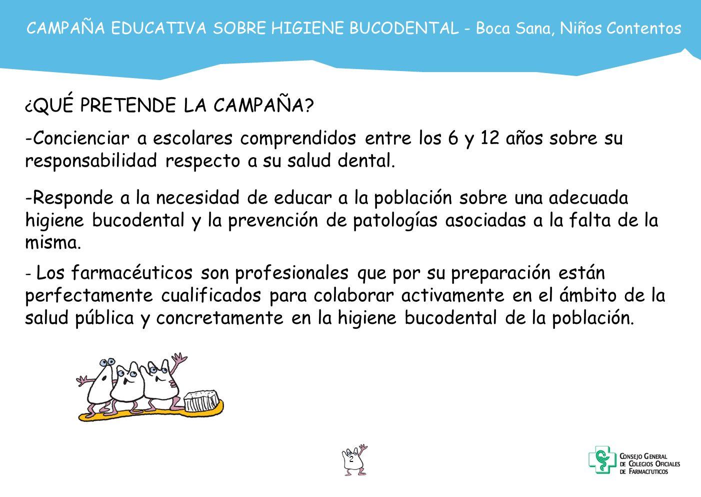 3 CAMPAÑA EDUCATIVA SOBRE HIGIENE BUCODENTAL - Boca Sana, Niños Contentos SITUACIÓN ACTUAL de la higiene bucodental en la población (I) Según el Libro Blanco de Odonto-estomatología 2005 sobre hábitos, actitudes y opiniones de la población en relación a la salud bucodental: Respecto al cepillado de dientes: - El 83.5% de la población igual o mayor a 13 años se cepilla los dientes al menos 1 vez al día - Sólo el 31% lo hace de acuerdo con la frecuencia recomendada, 3 veces al día El empleo de otros medios auxiliares es poco frecuente: - El 5% emplea habitualmente hilo dental - El 16% afirma que emplea enjuagues bucales diariamente En la población infantil: - EL 68% de los niños de 2-6 años y el 78% de los niños de 7-13 años se cepilla los dientes al menos una vez al día