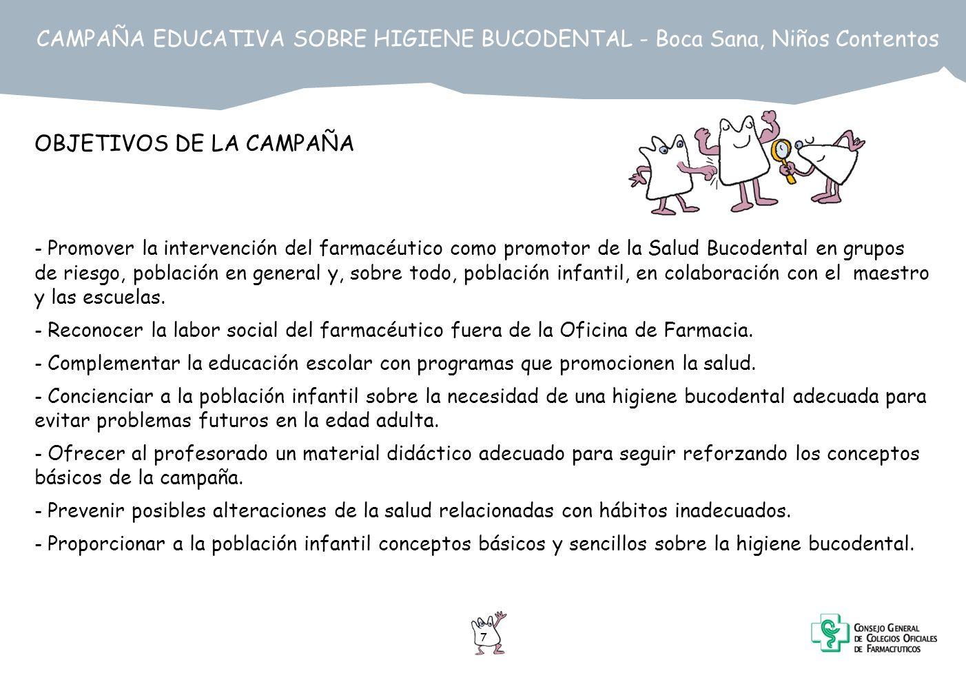 7 CAMPAÑA EDUCATIVA SOBRE HIGIENE BUCODENTAL - Boca Sana, Niños Contentos OBJETIVOS DE LA CAMPAÑA - Promover la intervención del farmacéutico como pro