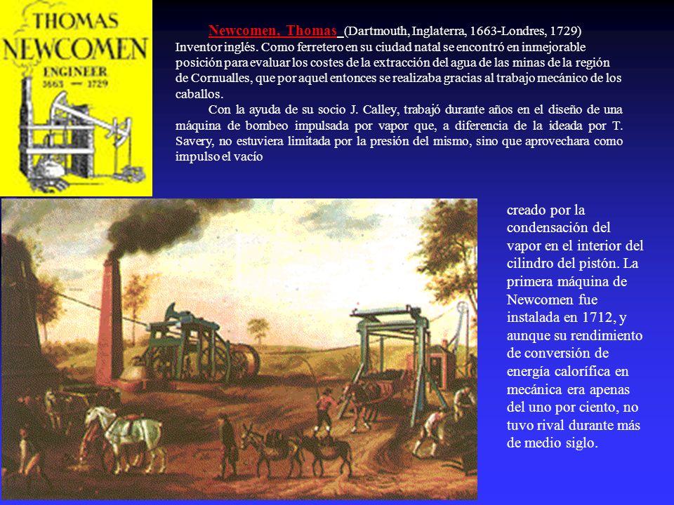 Newcomen, Thomas (Dartmouth, Inglaterra, 1663-Londres, 1729) Inventor inglés. Como ferretero en su ciudad natal se encontró en inmejorable posición pa