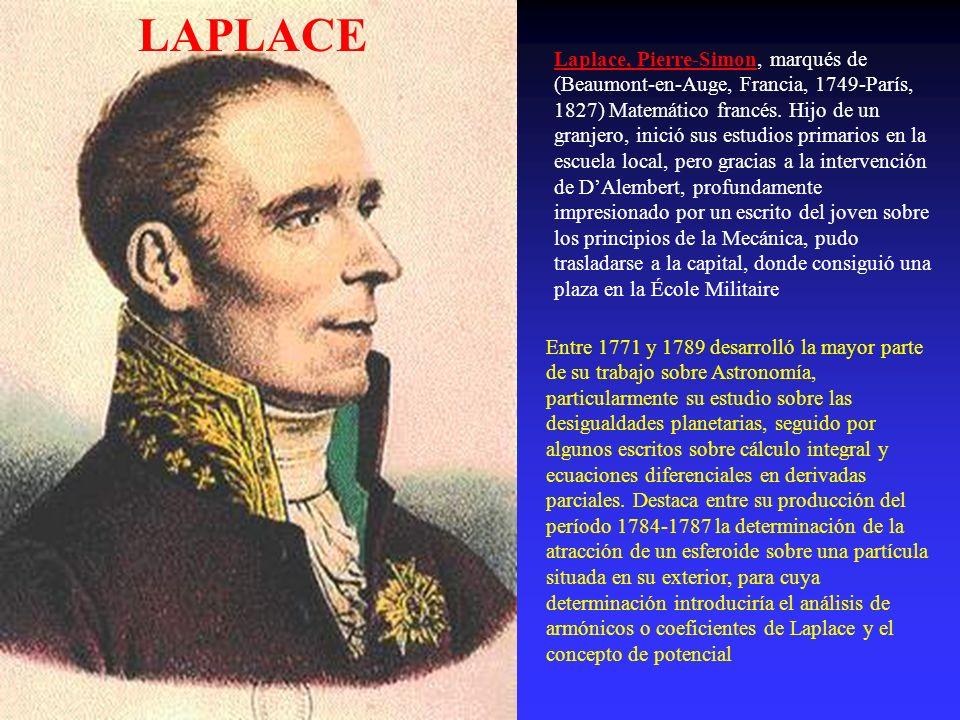 LAPLACE Laplace, Pierre-Simon, marqués de (Beaumont-en-Auge, Francia, 1749-París, 1827) Matemático francés. Hijo de un granjero, inició sus estudios p