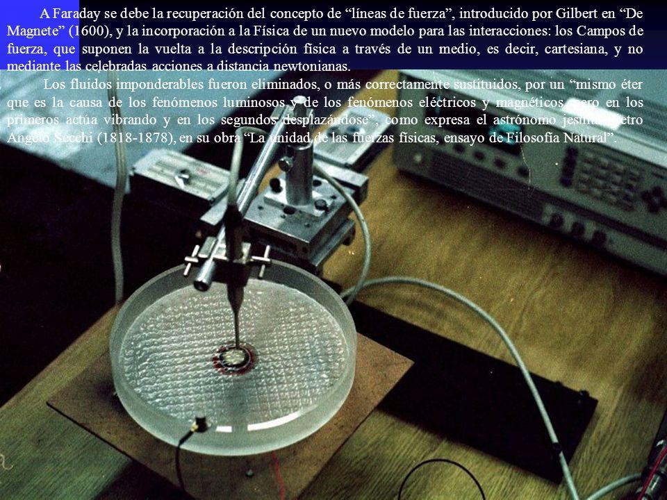 A Faraday se debe la recuperación del concepto de líneas de fuerza, introducido por Gilbert en De Magnete (1600), y la incorporación a la Física de un