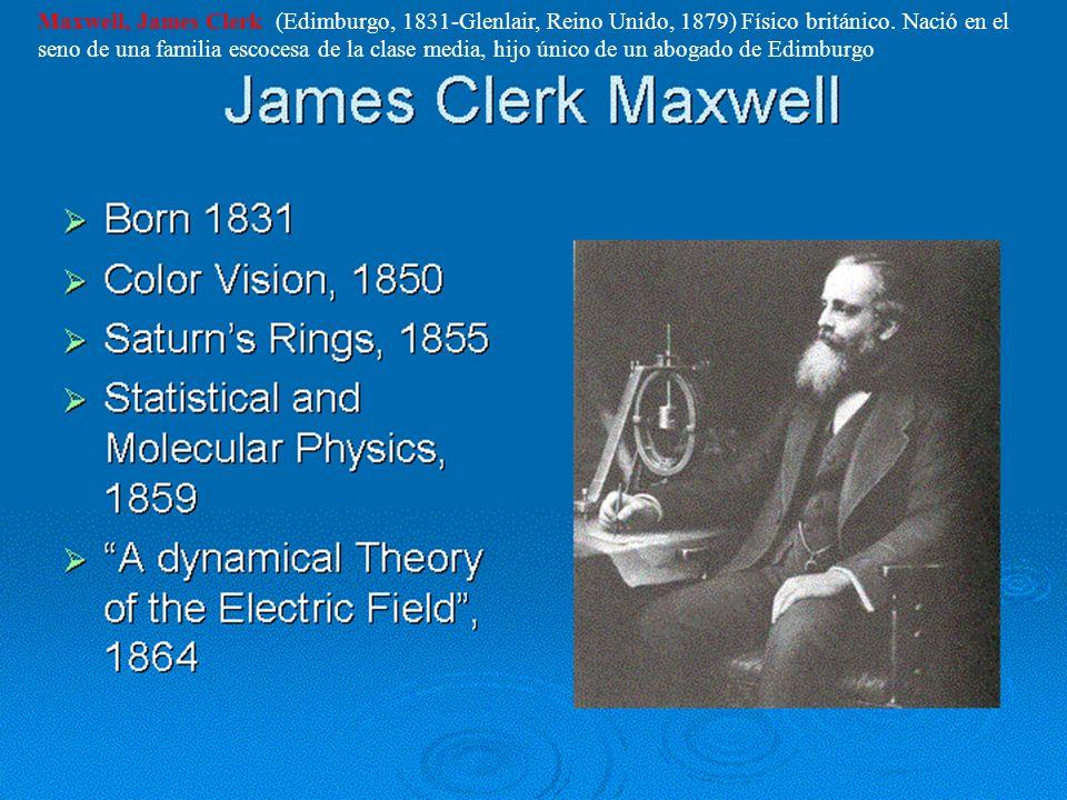 Maxwell, James Clerk (Edimburgo, 1831-Glenlair, Reino Unido, 1879) Físico británico. Nació en el seno de una familia escocesa de la clase media, hijo