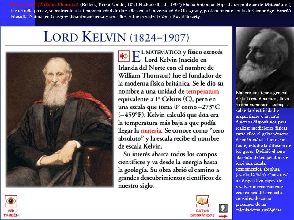 Kelvin, lord (William Thomson) (Belfast, Reino Unido, 1824-Netherhall, id., 1907) Físico británico. Hijo de un profesor de Matemáticas, fue un niño pr