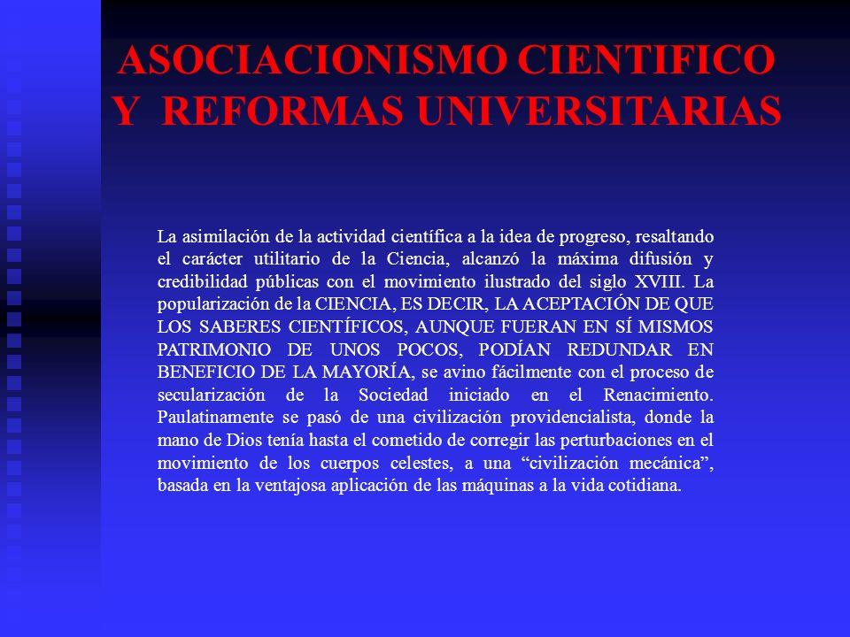 ASOCIACIONISMO CIENTIFICO Y REFORMAS UNIVERSITARIAS La asimilación de la actividad científica a la idea de progreso, resaltando el carácter utilitario