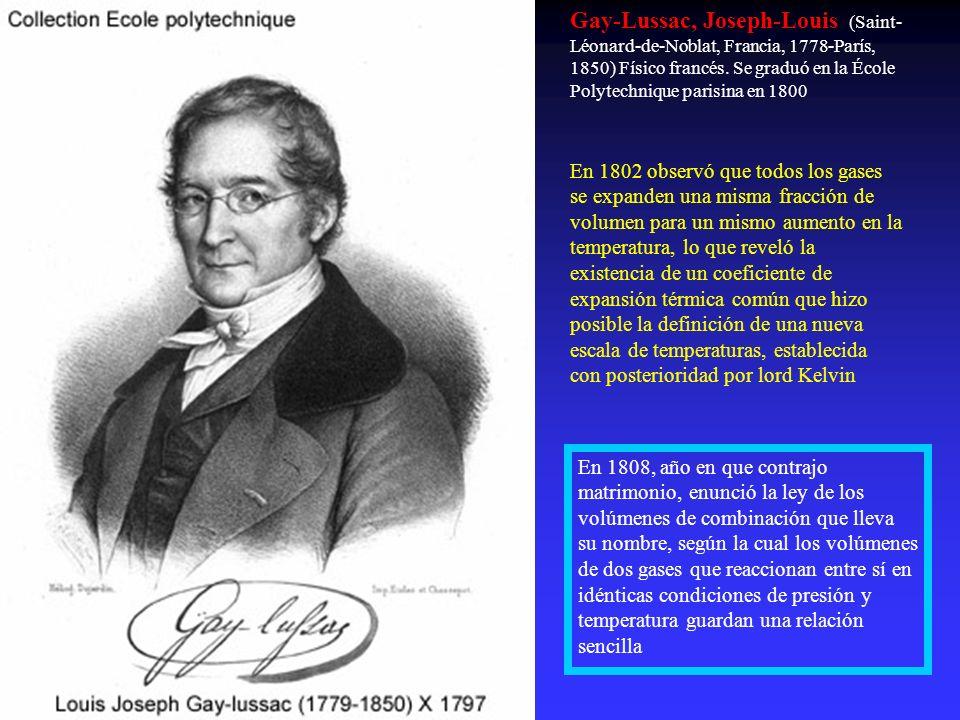 Gay-Lussac, Joseph-Louis (Saint- Léonard-de-Noblat, Francia, 1778-París, 1850) Físico francés. Se graduó en la École Polytechnique parisina en 1800 En