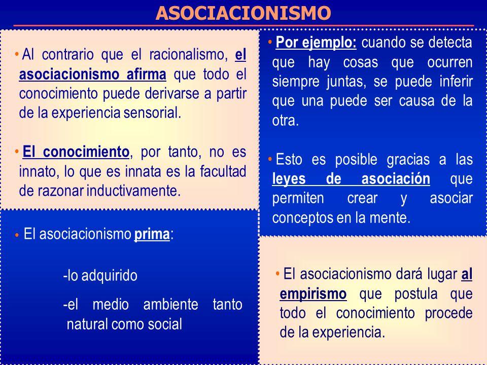 ASOCIACIONISMO Al contrario que el racionalismo, el asociacionismo afirma que todo el conocimiento puede derivarse a partir de la experiencia sensorial.