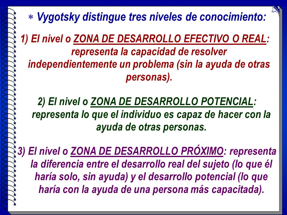 1) El nivel o ZONA DE DESARROLLO EFECTIVO O REAL: representa la capacidad de resolver independientemente un problema (sin la ayuda de otras personas).