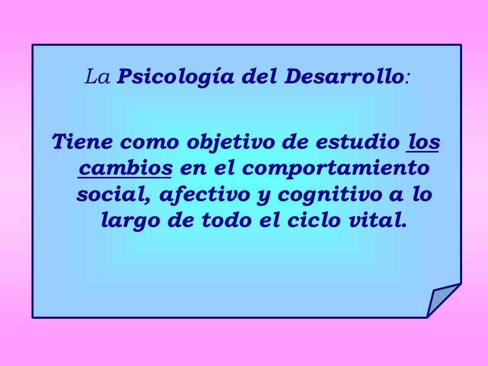 La Psicología del Desarrollo : Tiene como objetivo de estudio los cambios en el comportamiento social, afectivo y cognitivo a lo largo de todo el ciclo vital.