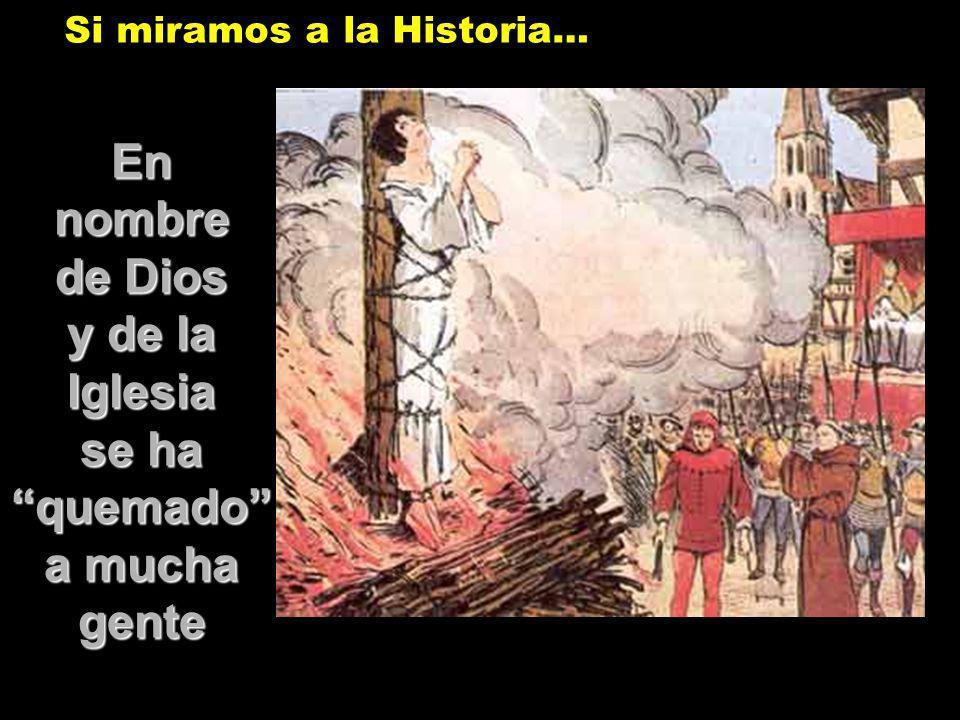 Ennombre de Dios y de la Iglesia se ha quemado a mucha gente Si miramos a la Historia…