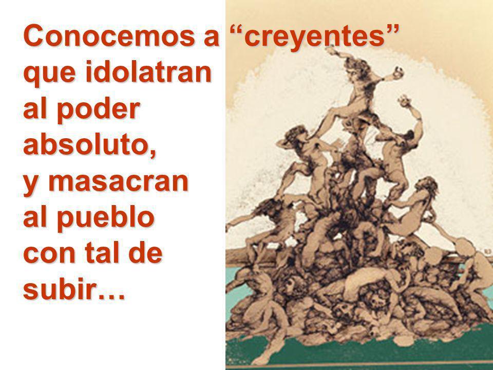 Conocemos a creyentes que idolatran al poder absoluto, y masacran al pueblo con tal de subir…
