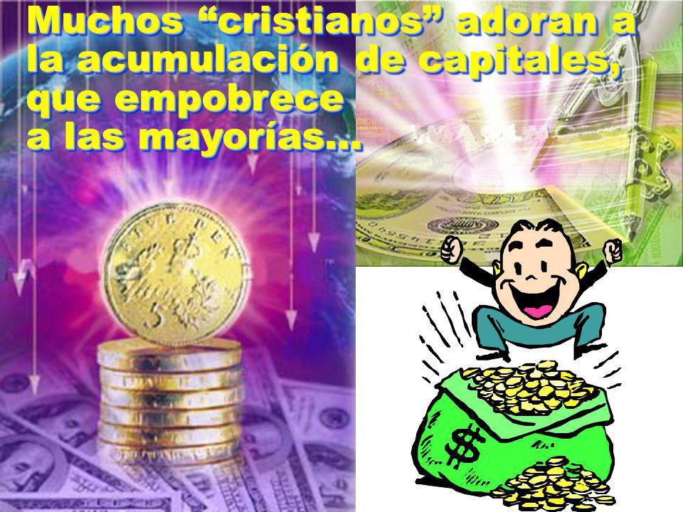 Muchos cristianos adoran a la acumulación de capitales, que empobrece a las mayorías… Muchos cristianos adoran a la acumulación de capitales, que empo