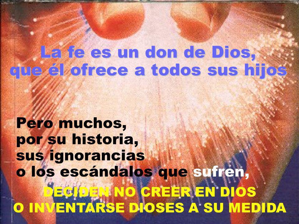 La fe es un don de Dios, que él ofrece a todos sus hijos Pero muchos, por su historia, sus ignorancias o los escándalos que sufren, DECIDEN NO CREER E
