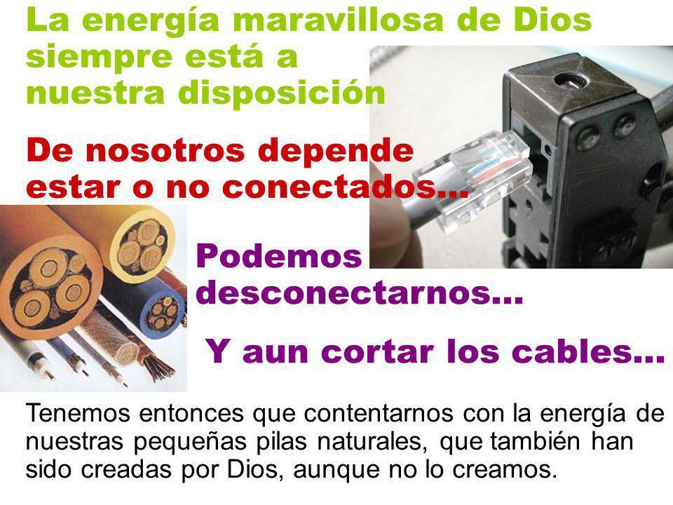 La energía maravillosa de Dios siempre está a nuestra disposición De nosotros depende estar o no conectados… Y aun cortar los cables… Tenemos entonces