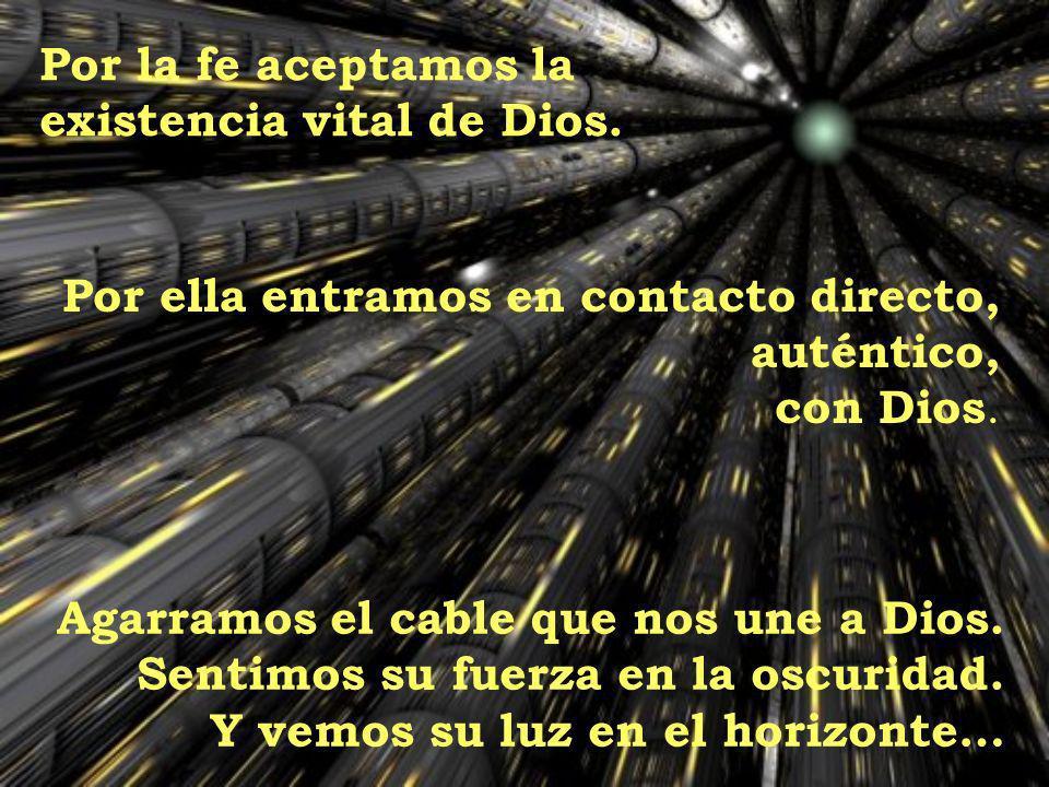 Por la fe aceptamos la existencia vital de Dios. Por ella entramos en contacto directo, auténtico, con Dios. Agarramos el cable que nos une a Dios. Se