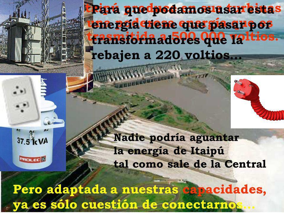 Itaipú produce en sus turbinas una poderosa energía que es trasmitida a 500.000 voltios. Para que podamos usar esta energía tiene que pasar por transf