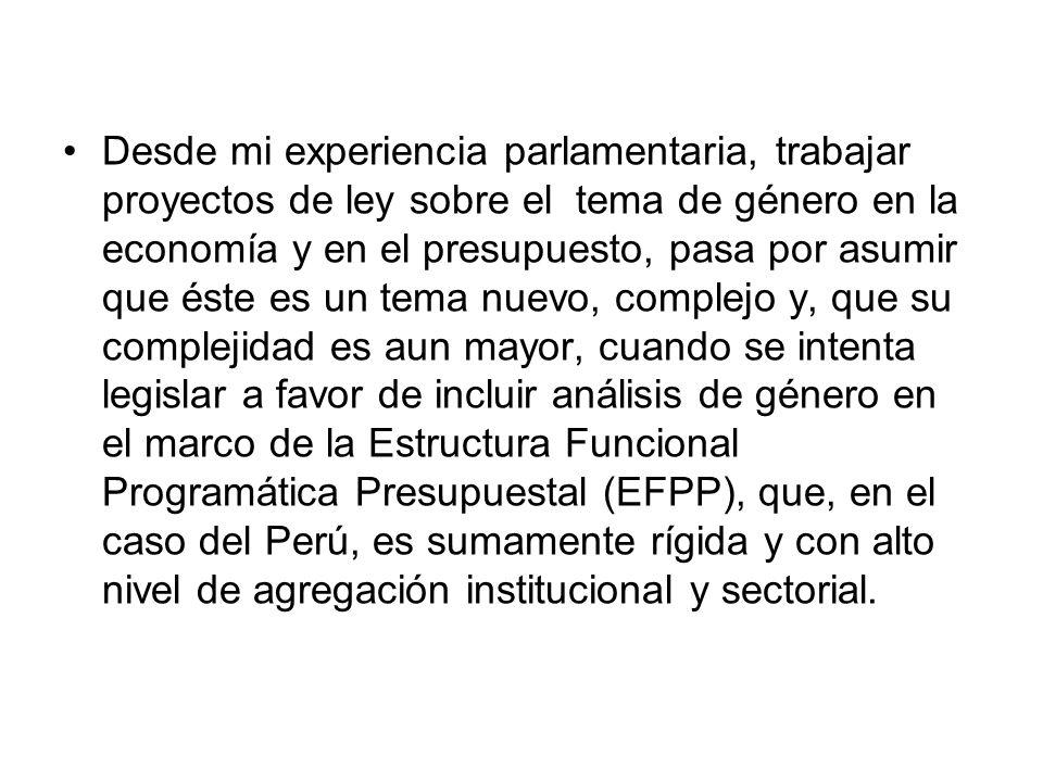 Desde mi experiencia parlamentaria, trabajar proyectos de ley sobre el tema de género en la economía y en el presupuesto, pasa por asumir que éste es un tema nuevo, complejo y, que su complejidad es aun mayor, cuando se intenta legislar a favor de incluir análisis de género en el marco de la Estructura Funcional Programática Presupuestal (EFPP), que, en el caso del Perú, es sumamente rígida y con alto nivel de agregación institucional y sectorial.