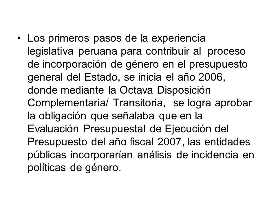 Los primeros pasos de la experiencia legislativa peruana para contribuir al proceso de incorporación de género en el presupuesto general del Estado, se inicia el año 2006, donde mediante la Octava Disposición Complementaria/ Transitoria, se logra aprobar la obligación que señalaba que en la Evaluación Presupuestal de Ejecución del Presupuesto del año fiscal 2007, las entidades públicas incorporarían análisis de incidencia en políticas de género.