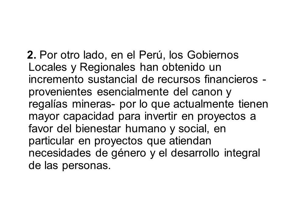 2. Por otro lado, en el Perú, los Gobiernos Locales y Regionales han obtenido un incremento sustancial de recursos financieros - provenientes esencial