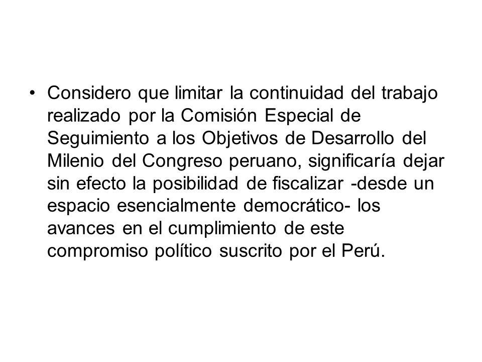 Considero que limitar la continuidad del trabajo realizado por la Comisión Especial de Seguimiento a los Objetivos de Desarrollo del Milenio del Congreso peruano, significaría dejar sin efecto la posibilidad de fiscalizar -desde un espacio esencialmente democrático- los avances en el cumplimiento de este compromiso político suscrito por el Perú.