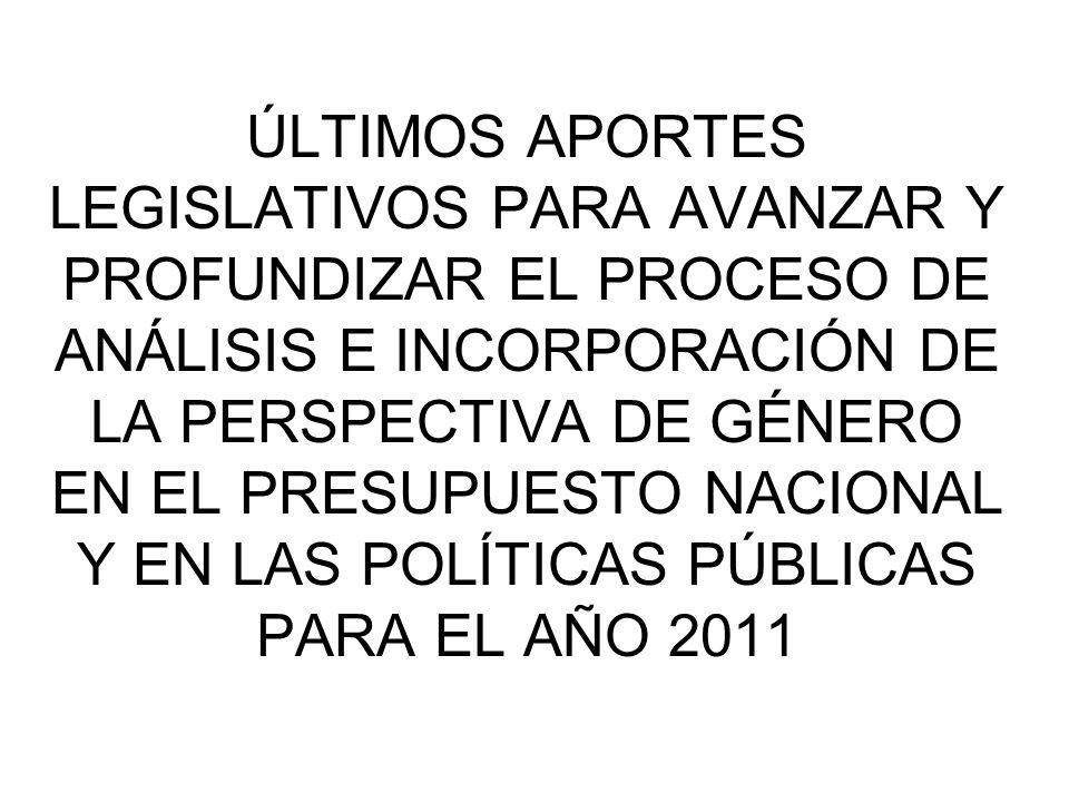 ÚLTIMOS APORTES LEGISLATIVOS PARA AVANZAR Y PROFUNDIZAR EL PROCESO DE ANÁLISIS E INCORPORACIÓN DE LA PERSPECTIVA DE GÉNERO EN EL PRESUPUESTO NACIONAL Y EN LAS POLÍTICAS PÚBLICAS PARA EL AÑO 2011