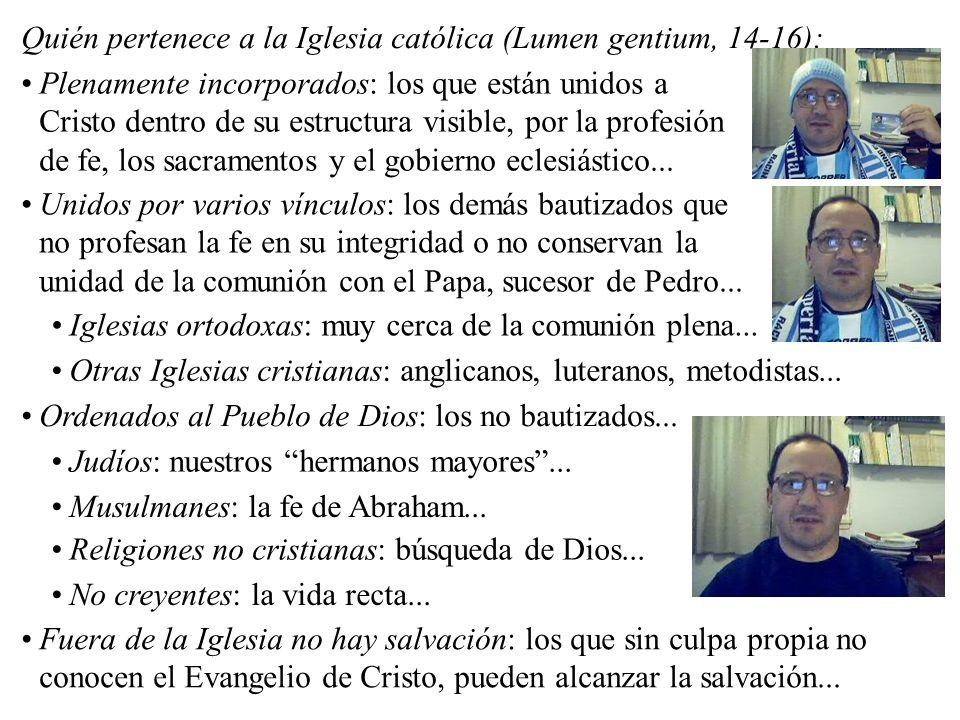 Quién pertenece a la Iglesia católica (Lumen gentium, 14-16): Plenamente incorporados: los que están unidos a Cristo dentro de su estructura visible,