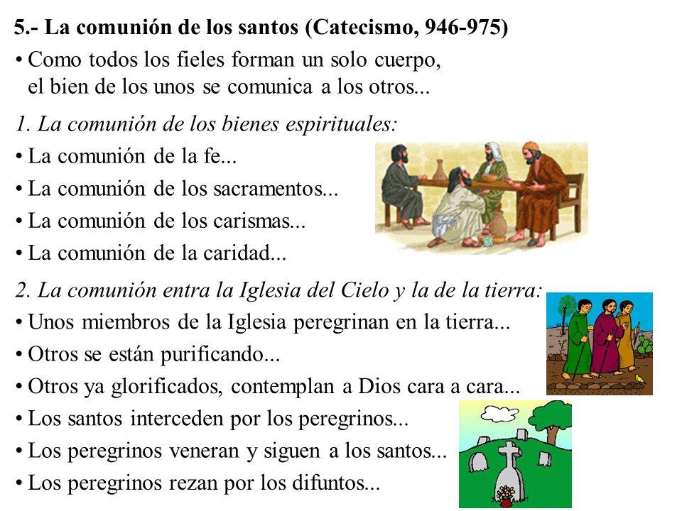 5.- La comunión de los santos (Catecismo, 946-975) Como todos los fieles forman un solo cuerpo, el bien de los unos se comunica a los otros... 1. La c