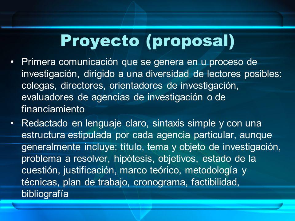 Proyecto (proposal) Primera comunicación que se genera en u proceso de investigación, dirigido a una diversidad de lectores posibles: colegas, directo