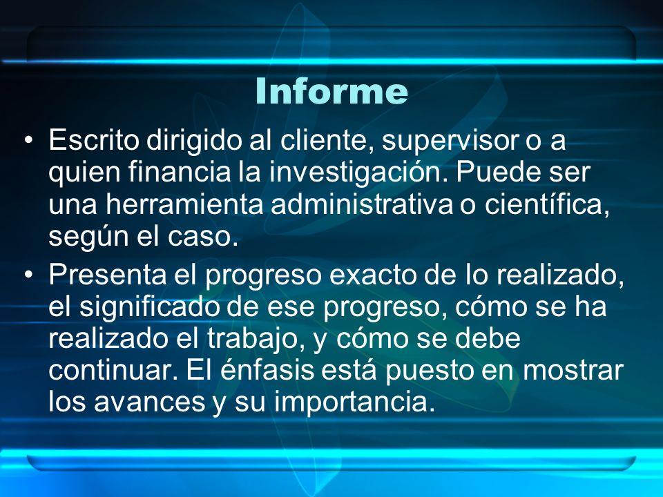 Informe Escrito dirigido al cliente, supervisor o a quien financia la investigación. Puede ser una herramienta administrativa o científica, según el c