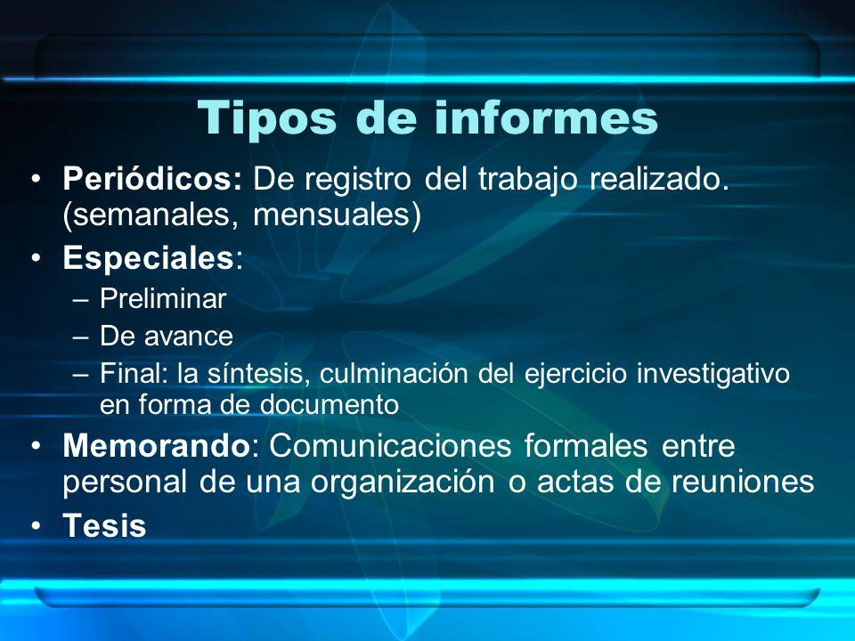 Tipos de informes Periódicos: De registro del trabajo realizado. (semanales, mensuales) Especiales: –Preliminar –De avance –Final: la síntesis, culmin
