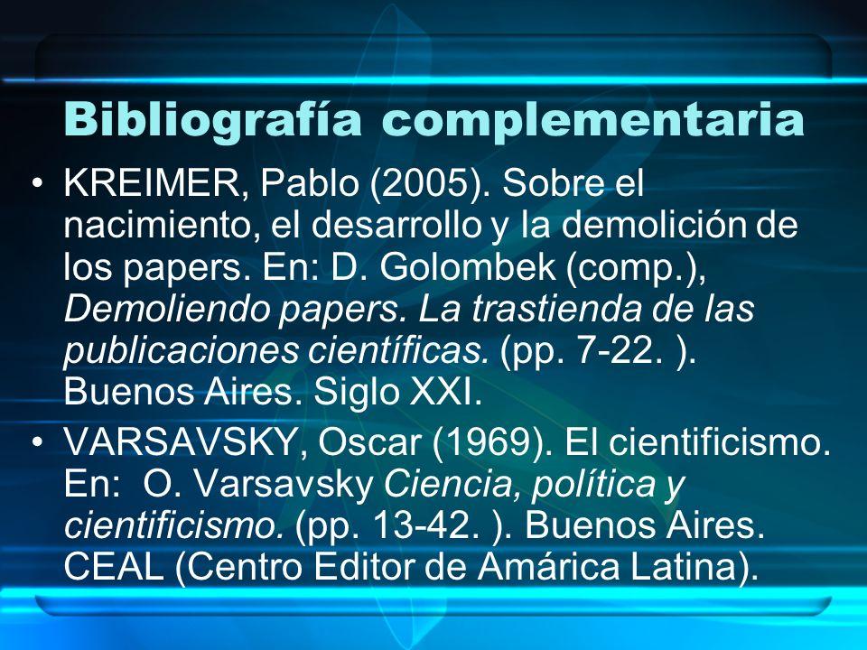 Bibliografía complementaria KREIMER, Pablo (2005). Sobre el nacimiento, el desarrollo y la demolición de los papers. En: D. Golombek (comp.), Demolien