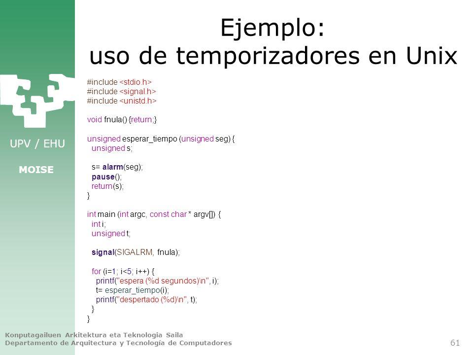 UPV / EHU MOISE Ejemplo: uso de temporizadores en Unix #include void fnula() {return;} unsigned esperar_tiempo (unsigned seg) { unsigned s; s= alarm(s