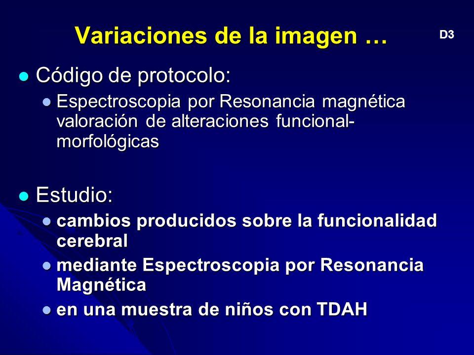 Variaciones de la imagen … Código de protocolo: Código de protocolo: Espectroscopia por Resonancia magnética valoración de alteraciones funcional- morfológicas Espectroscopia por Resonancia magnética valoración de alteraciones funcional- morfológicas Estudio: Estudio: cambios producidos sobre la funcionalidad cerebral cambios producidos sobre la funcionalidad cerebral mediante Espectroscopia por Resonancia Magnética mediante Espectroscopia por Resonancia Magnética en una muestra de niños con TDAH en una muestra de niños con TDAH D3