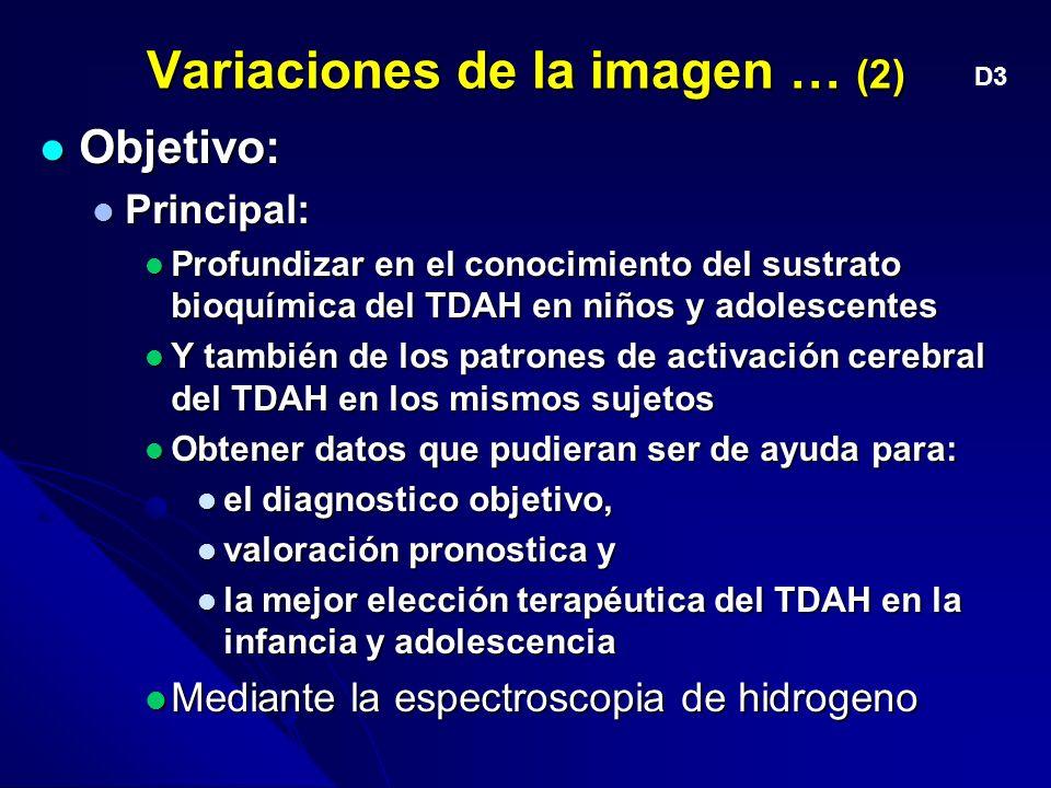 Variaciones de la imagen … (2) Objetivo: Objetivo: Principal: Principal: Profundizar en el conocimiento del sustrato bioquímica del TDAH en niños y adolescentes Profundizar en el conocimiento del sustrato bioquímica del TDAH en niños y adolescentes Y también de los patrones de activación cerebral del TDAH en los mismos sujetos Y también de los patrones de activación cerebral del TDAH en los mismos sujetos Obtener datos que pudieran ser de ayuda para: Obtener datos que pudieran ser de ayuda para: el diagnostico objetivo, el diagnostico objetivo, valoración pronostica y valoración pronostica y la mejor elección terapéutica del TDAH en la infancia y adolescencia la mejor elección terapéutica del TDAH en la infancia y adolescencia Mediante la espectroscopia de hidrogeno Mediante la espectroscopia de hidrogeno D3
