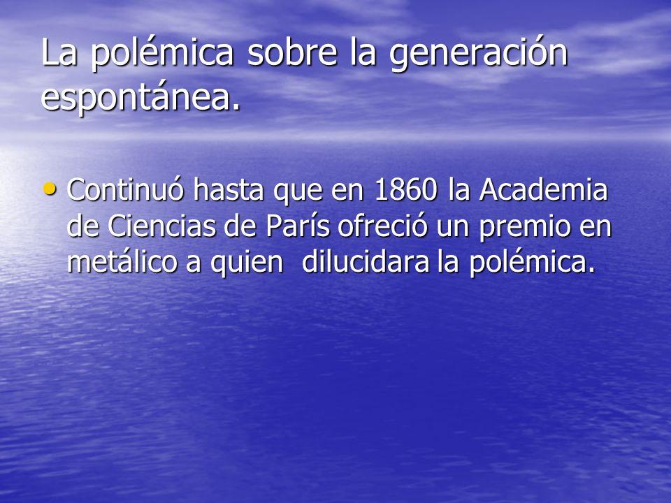 La polémica sobre la generación espontánea. Continuó hasta que en 1860 la Academia de Ciencias de París ofreció un premio en metálico a quien dilucida