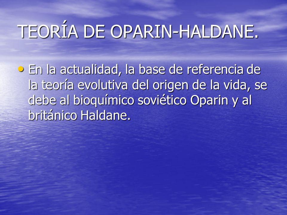 TEORÍA DE OPARIN-HALDANE. En la actualidad, la base de referencia de la teoría evolutiva del origen de la vida, se debe al bioquímico soviético Oparin