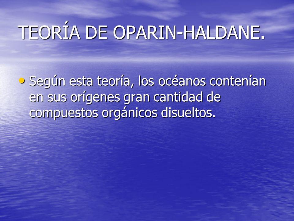 TEORÍA DE OPARIN-HALDANE. Según esta teoría, los océanos contenían en sus orígenes gran cantidad de compuestos orgánicos disueltos. Según esta teoría,