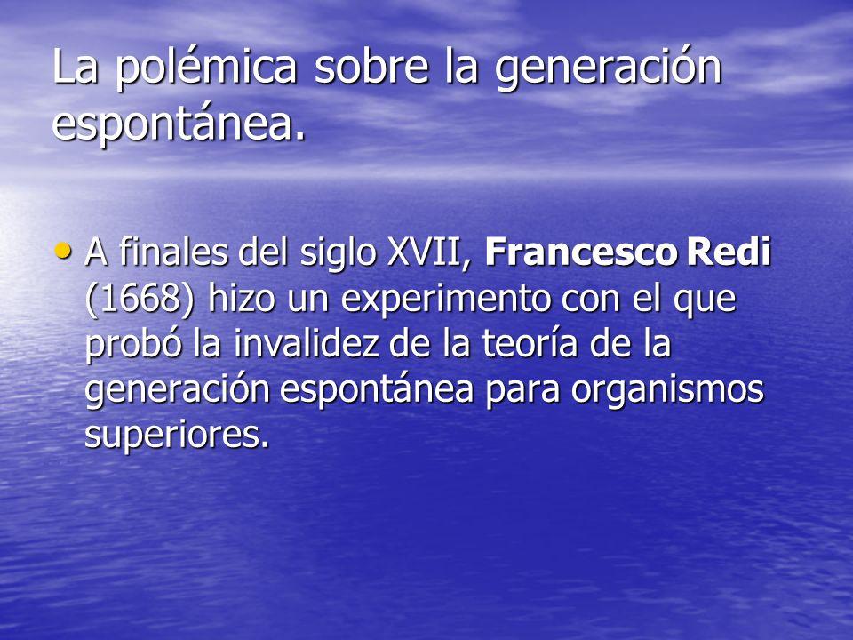 La polémica sobre la generación espontánea. A finales del siglo XVII, Francesco Redi (1668) hizo un experimento con el que probó la invalidez de la te