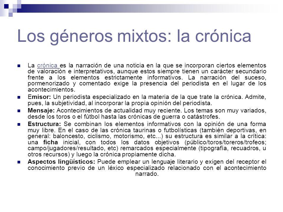 Los géneros mixtos: la crónica La crónica es la narración de una noticia en la que se incorporan ciertos elementos de valoración e interpretativos, au