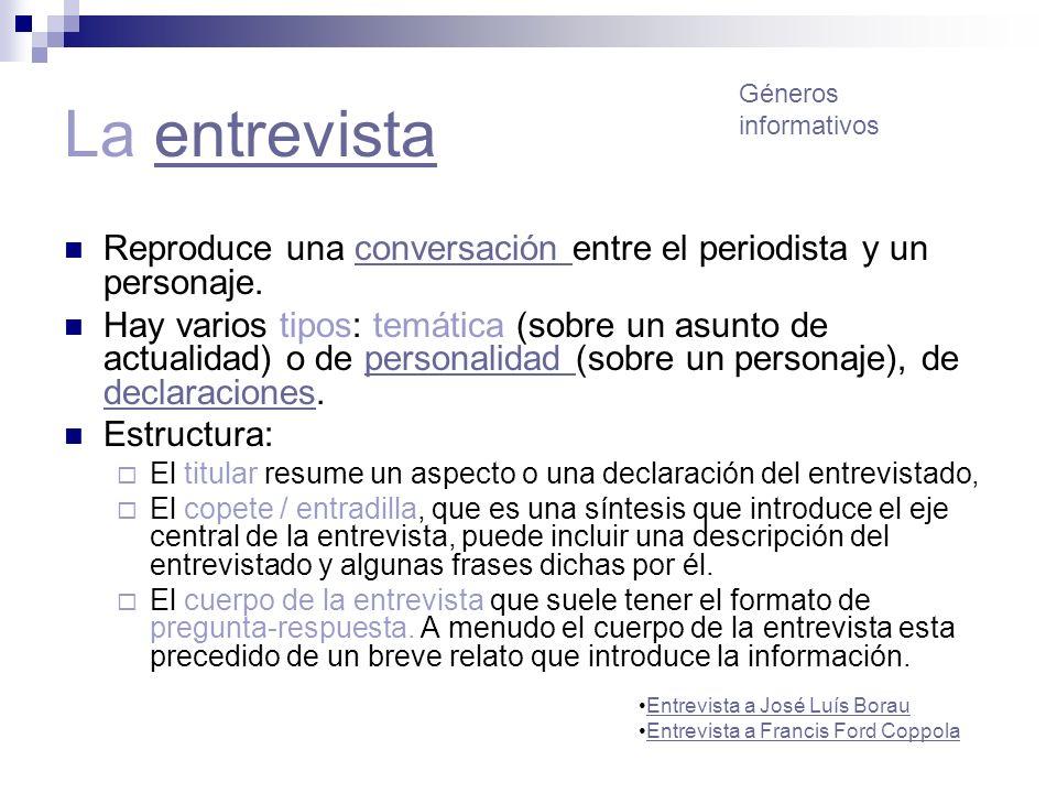 La entrevistaentrevista Reproduce una conversación entre el periodista y un personaje.conversación Hay varios tipos: temática (sobre un asunto de actu