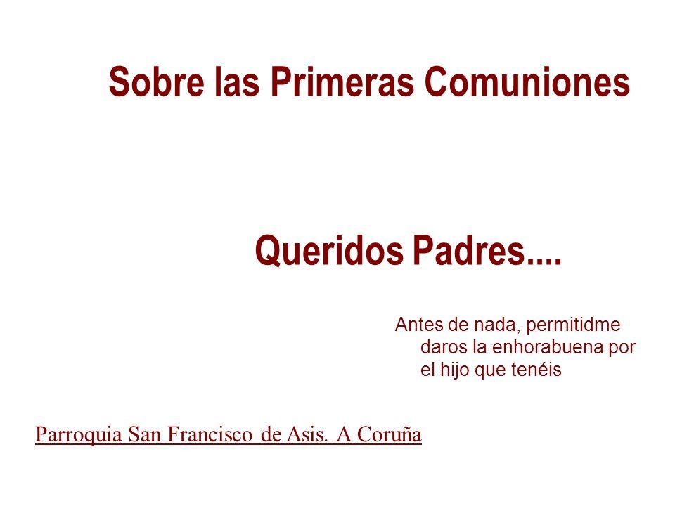 Parroquia San Francisco de Asis A Coruña 1 Sobre las Primeras Comuniones Antes de nada, permitidme daros la enhorabuena por el hijo que tenéis Queridos Padres....