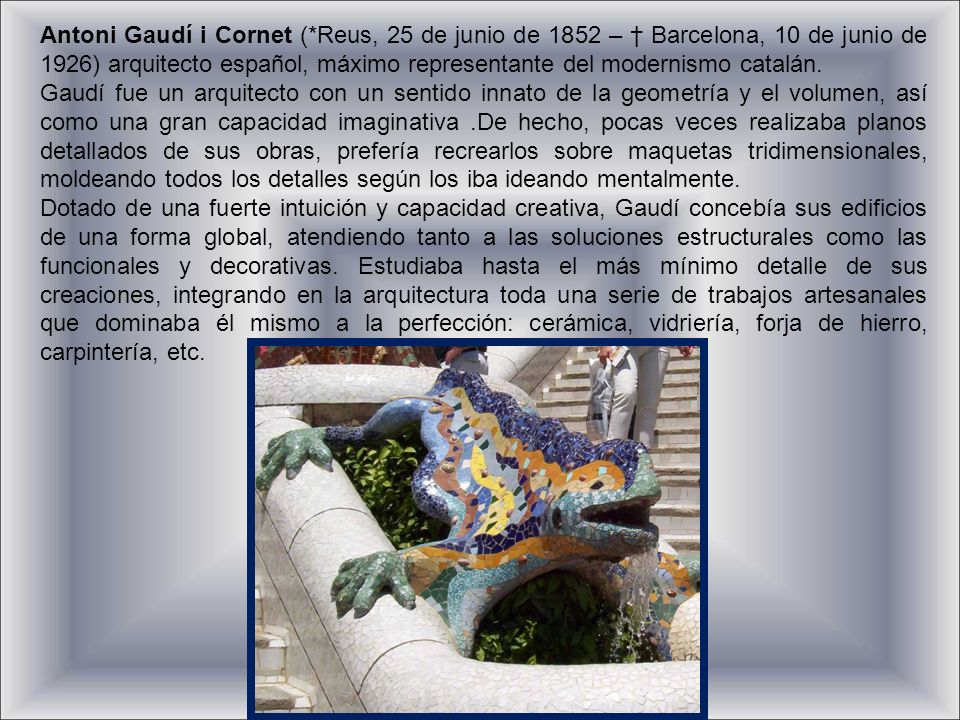 Antoni Gaudí i Cornet (*Reus, 25 de junio de 1852 – Barcelona, 10 de junio de 1926) arquitecto español, máximo representante del modernismo catalán.
