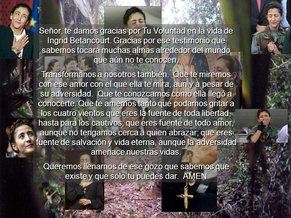 Señor, te damos gracias por Tu Voluntad en la vida de Ingrid Betancourt. Gracias por ese testimonio que sabemos tocará muchas almas alrededor del mund