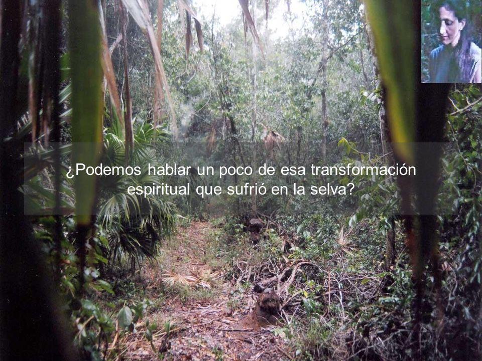¿Podemos hablar un poco de esa transformación espiritual que sufrió en la selva?