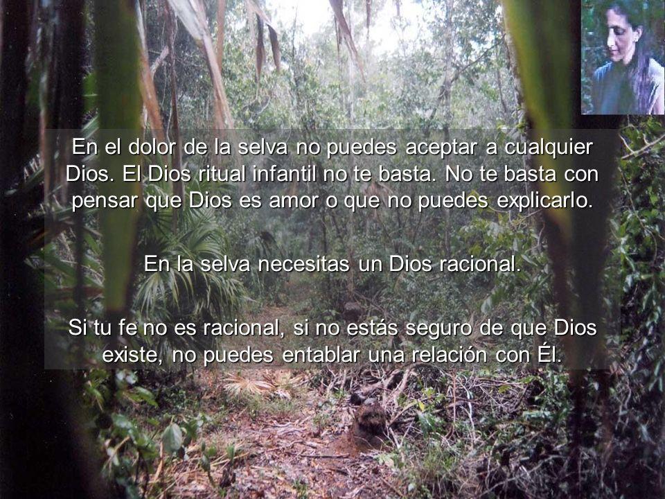 En el dolor de la selva no puedes aceptar a cualquier Dios. El Dios ritual infantil no te basta. No te basta con pensar que Dios es amor o que no pued