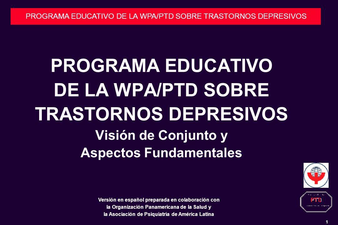 1 PROGRAMA EDUCATIVO DE LA WPA/PTD SOBRE TRASTORNOS DEPRESIVOS PROGRAMA EDUCATIVO DE LA WPA/PTD SOBRE TRASTORNOS DEPRESIVOS Visión de Conjunto y Aspectos Fundamentales Versión en español preparada en colaboración con la Organización Panamericana de la Salud y la Asociación de Psiquiatría de América Latina