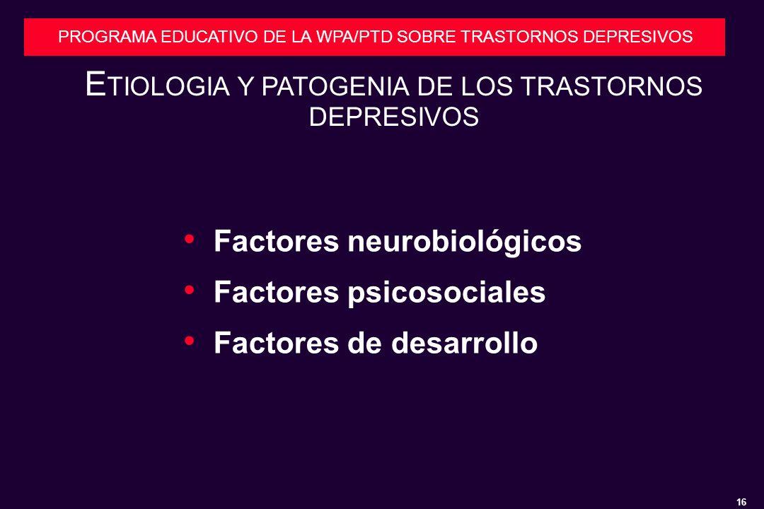 16 PROGRAMA EDUCATIVO DE LA WPA/PTD SOBRE TRASTORNOS DEPRESIVOS Factores neurobiológicos Factores psicosociales Factores de desarrollo E TIOLOGIA Y PATOGENIA DE LOS TRASTORNOS DEPRESIVOS