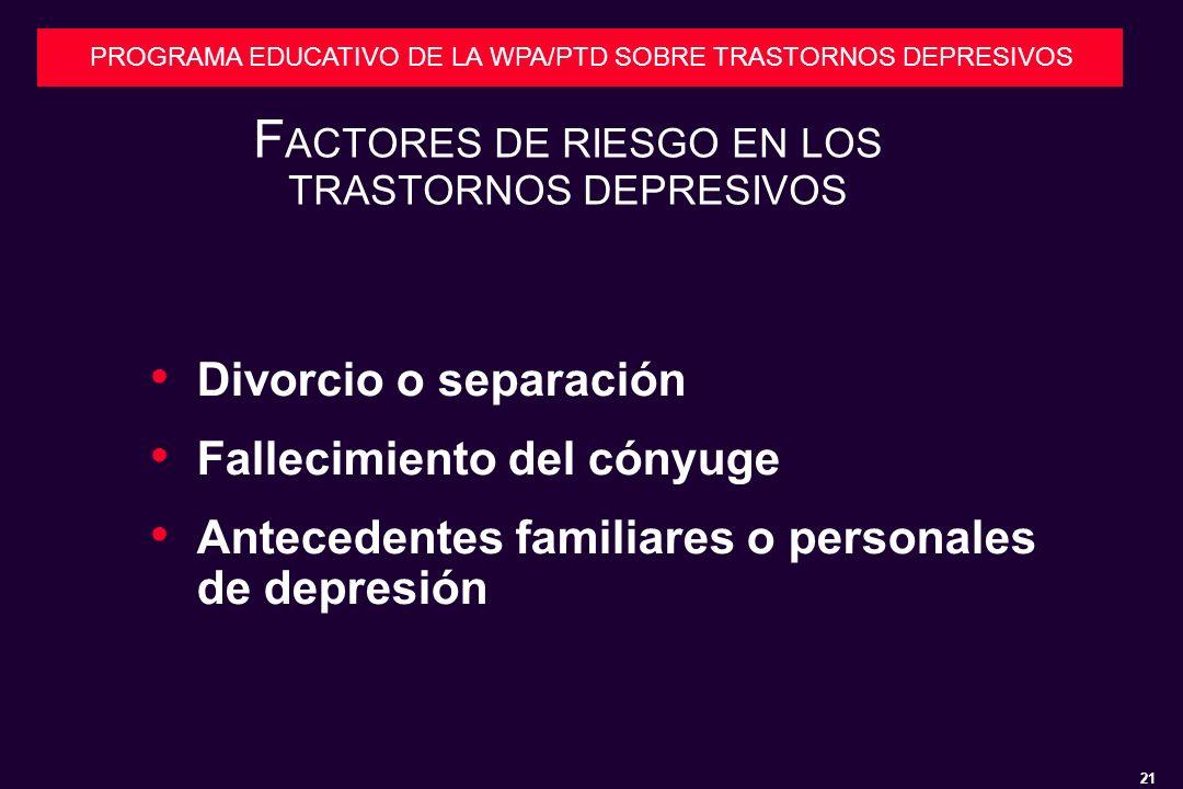 21 PROGRAMA EDUCATIVO DE LA WPA/PTD SOBRE TRASTORNOS DEPRESIVOS F ACTORES DE RIESGO EN LOS TRASTORNOS DEPRESIVOS Divorcio o separación Fallecimiento del cónyuge Antecedentes familiares o personales de depresión