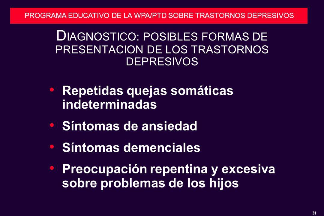 31 PROGRAMA EDUCATIVO DE LA WPA/PTD SOBRE TRASTORNOS DEPRESIVOS D IAGNOSTICO: POSIBLES FORMAS DE PRESENTACION DE LOS TRASTORNOS DEPRESIVOS Repetidas quejas somáticas indeterminadas Síntomas de ansiedad Síntomas demenciales Preocupación repentina y excesiva sobre problemas de los hijos